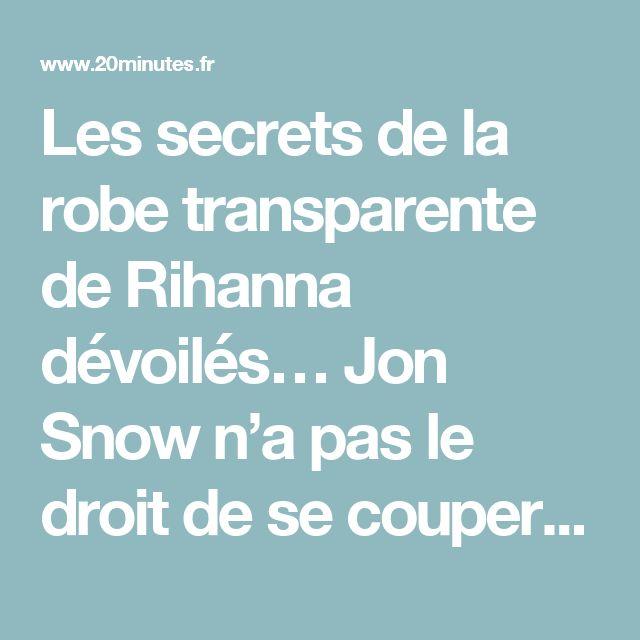 Les secrets de la robe transparente de Rihanna dévoilés… Jon Snow n'a pas le droit de se couper les cheveux…