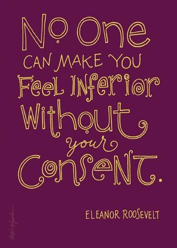 Nadie puede hacerte sentir inferior sin tu consentimiento.