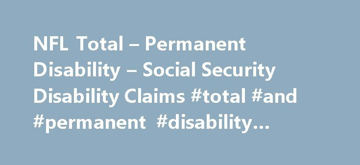 NFL Total – Permanent Disability – Social Security Disability Claims #total #and #permanent #disability #insurance http://broadband.nef2.com/nfl-total-permanent-disability-social-security-disability-claims-total-and-permanent-disability-insurance/  # NFL Total Permanent Disability Social Security Disability Claims As covered by the Bert Bell/Pete Rozelle NFL Player Retirement Plan you may be entitled to receive Total Permanent Disability benefits. Please note that this is a level of…