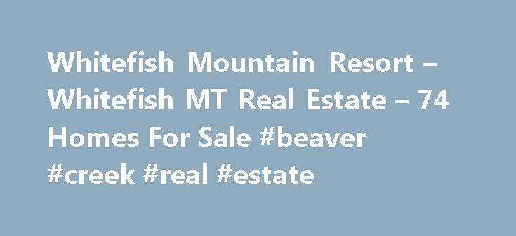 Whitefish Mountain Resort – Whitefish MT Real Estate – 74 Homes For Sale #beaver #creek #real #estate http://real-estate.nef2.com/whitefish-mountain-resort-whitefish-mt-real-estate-74-homes-for-sale-beaver-creek-real-estate/  #whitefish montana real estate # Whitefish Mountain Resort – Whitefish MT Real Estate Why use Zillow? Zillow helps you find the newest Whitefish real estate listings. By analyzing information on thousands of single family homes for sale in Whitefish, Montana and across…