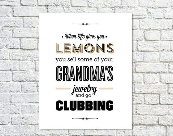When life gives you lemons, you sell some of your grandma's jewelry and go clubbing. - Tom Haveford