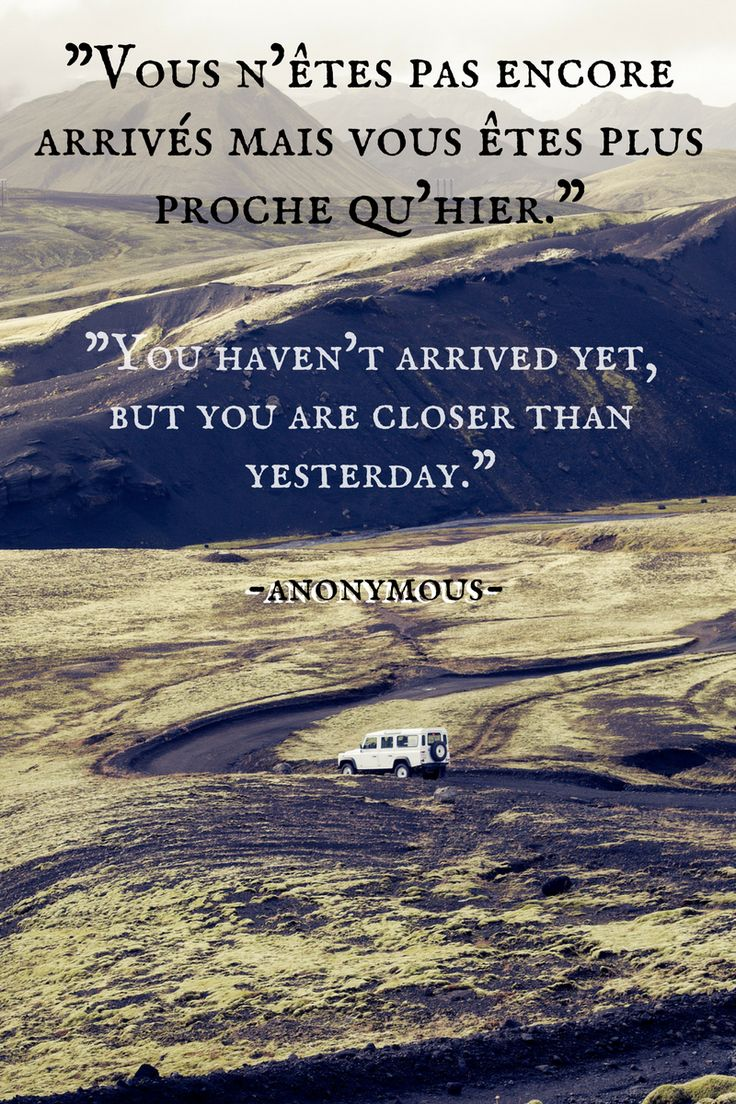 "Nous n'ėtes pas encore arrives main vows ėtes plus proche qu'hier""  -  ""You haven't arrived yet, but you are closer than yesterday""  - Anonymous"