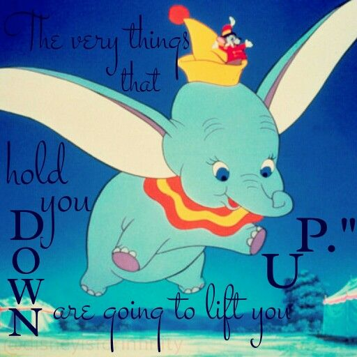 Dumbo quotes disney quotes. The very things that hold you down are going to lift you up.