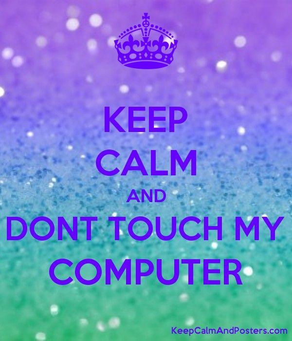 Keep Calm And Dont Touch My Computer Dont Touch My Phone Wallpapers Dont Touch Me Dont Touch