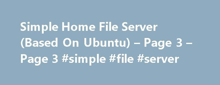 Simple Home File Server (Based On Ubuntu) – Page 3 – Page 3 #simple #file #server http://north-dakota.remmont.com/simple-home-file-server-based-on-ubuntu-page-3-page-3-simple-file-server/  # Simple Home File Server (Based On Ubuntu) – Page 3 Just skip network configuration step. By doing this you will use the IP assigned by your modem / router which could assign different IPs to your Server, then you would need to check the server's IP each time you wish to SSH to it. To see the servers ip…