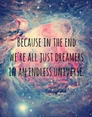 Because In The End We're All Just Dreamers In An Endless Universe #dreamquotes - I love this so much, beautiful words.