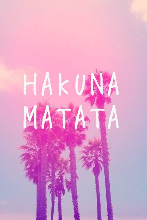 Hakuna Matata- it means no worries for the rest of your days. The best quote ever to live by.