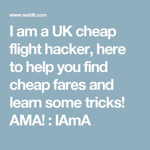 I am a UK cheap flight hacker, here to help you find cheap fares and learn some tricks! AMA! : IAmA