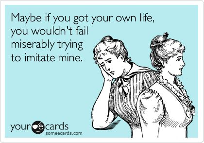 copy life imitation fail. Amusing tho. Get your own. Maybe if you got your own life, you wouldn't fail miserably trying to imitate mine. #ecard by Mel