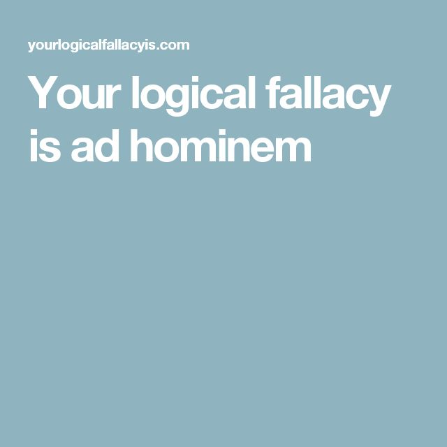 Your logical fallacy is ad hominem