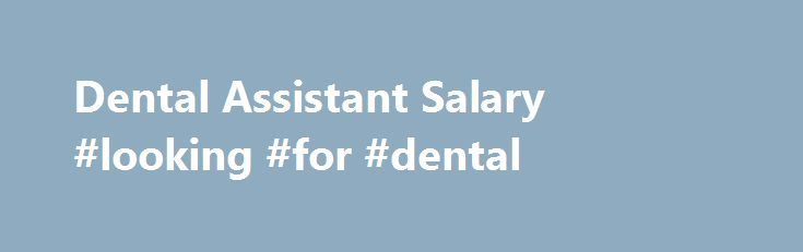 Dental Assistant Salary #looking #for #dental http://dental.remmont.com/dental-assistant-salary-looking-for-dental-2/  #looking for dental # Dental Assistant Salary Job Description for Dental Assistant A dental assistant's duties include hands-on work with dental patients, assisting the dentist, and/or performing clerical functions in a dental clinic. Depending on an individual's certification and goals, any of these are possible job tasks. If an individual would like hands-on work in […]