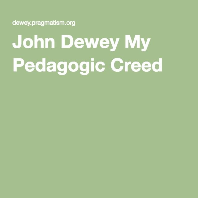 john dewey my pedagogic creed Audience and purpose: in my pedagogic creed, john dewey is addressing all people in society effected by or involved in the education systememerson argues that the focus of our education system should be working towards the development and growth of society.