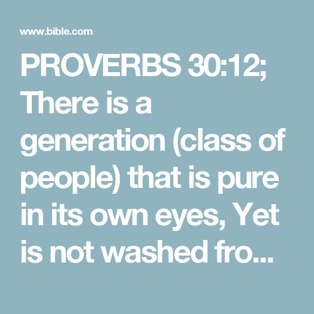 PROVERBS 30:12; There is a generation (class of people) that is pure in its own eyes, Yet is not washed from its filthiness.