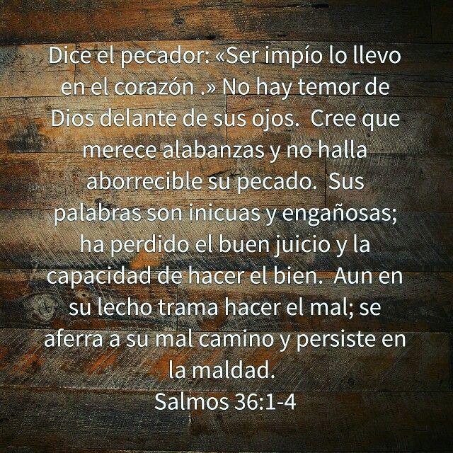 Dice el pecador: «Ser impío lo llevo en el corazón .» No hay temor de Dios delante de sus ojos.  Cree que merece alabanzas y no halla aborrecible su pecado.  Sus palabras son inicuas y engañosas; ha perdido el buen juicio y la capacidad de hacer el bien.  Aun en su lecho trama hacer el mal; se aferra a su mal camino y persiste en la maldad.  Salmos 36:1-4 NVI