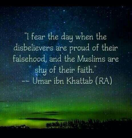 """I fear the day when the disbelievers are proud of their falsehood, and the Muslims are shy of their faith."" - Umar ibn Khattab (RA). Islam"