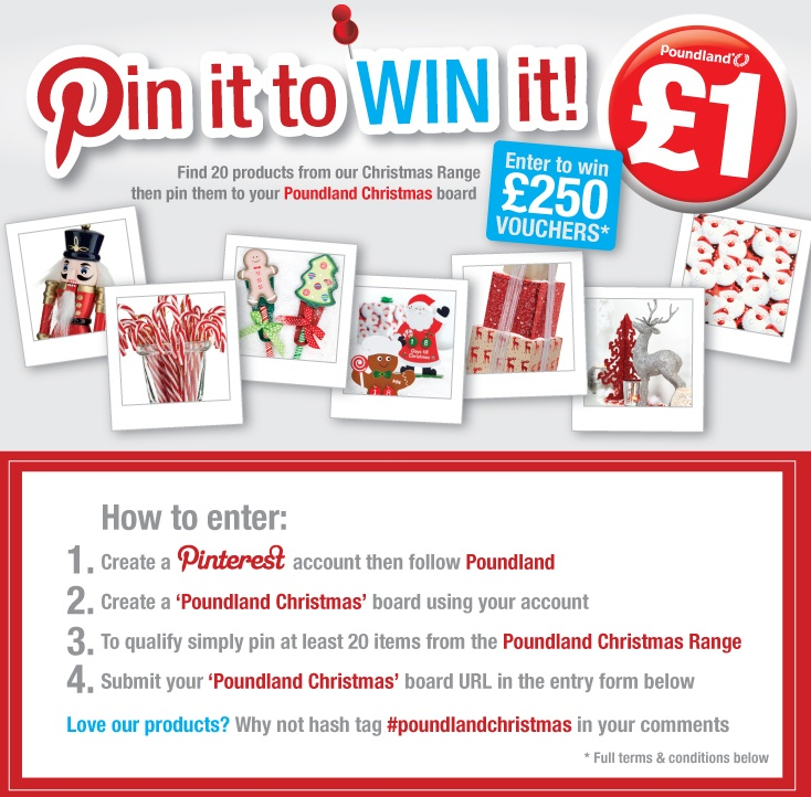 """Want to WIN 250 pound in vouchers?  • Using your Pinterest account – Follow Poundland  • Create a """"Poundland Christmas"""" board   • Pin 20 Items from the Poundland Christmas Range http://www.poundland.co.uk/top-tips/christmas-ideas/  • Submit your """"Poundland Christmas"""" board URL in the entry form here: http://www.poundland.co.uk/competitions/pin-it-to-win-it/  Love our products? Hash tag #poundlandchristmas in your description."""