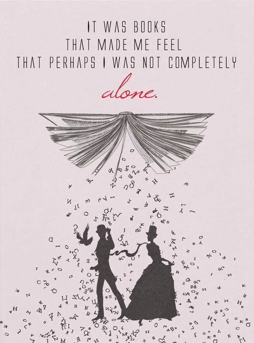 """It was books that made me feel that perhaps I was not completely alone."" - Cassandra Clare. I know this is from Infernal devices but it had to go on this board :D"