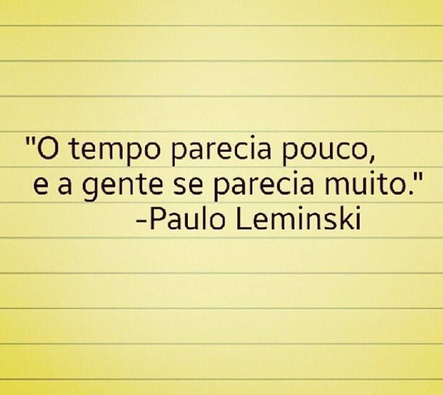 """""""O tempo parecia pouco, e a gente se parecia muito."""" - Paulo Leminski"""