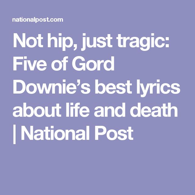 Not hip, just tragic: Five of Gord Downie's best lyrics about life and death | National Post