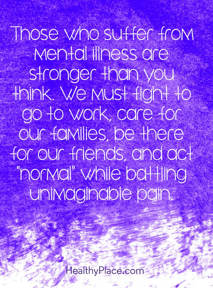 """Quote on mental health stigma - Those who suffer from mental illness are stronger than you think. We must fight to go to work, care for our families, be there for our friends, and act """"normal"""" while battling unimaginable pain."""