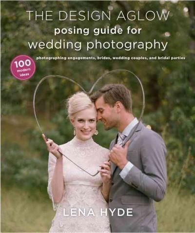The Design Aglow Posing Guide for Wedding Photography: 100 Modern Ideas for Photographing Engagements, Brides, We...