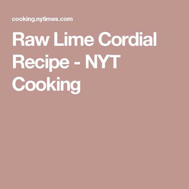 Raw Lime Cordial Recipe - NYT Cooking