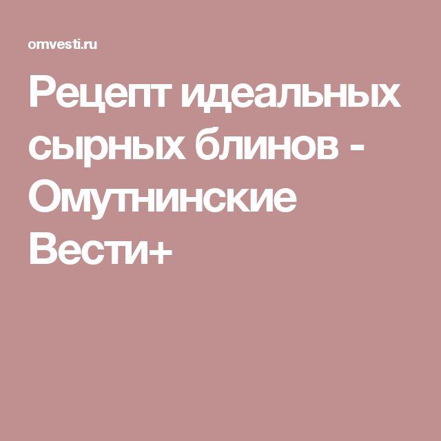 Рецепт идеальных сырных блинов - Омутнинские Вести+