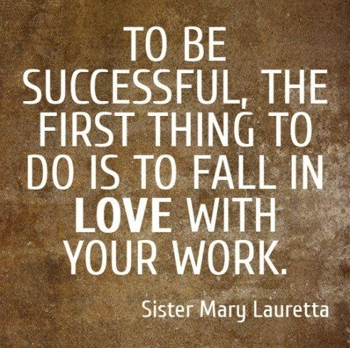 "Quote of the Day:  ""Be successful, the first thing to do is to fall in LOVE with your work"" - Sister mary Lauretta"