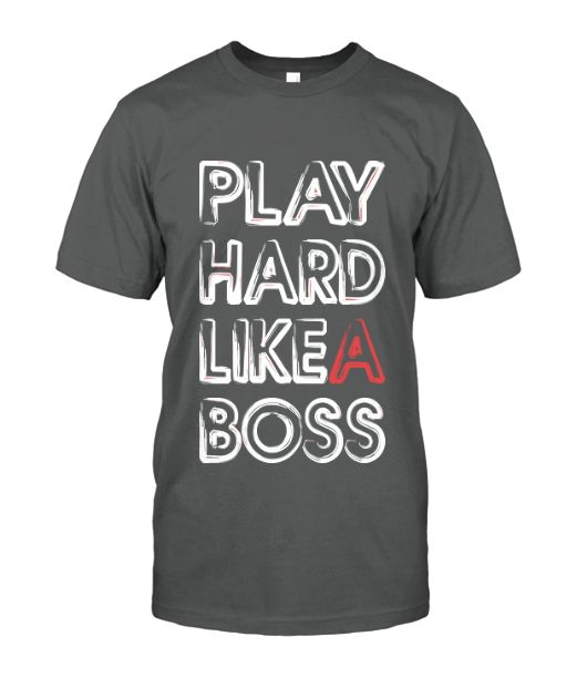 PLAY HARD LIKE A BOSS Available on Various Styles & Colors. #playhard #likeaboss #boss #tshirts