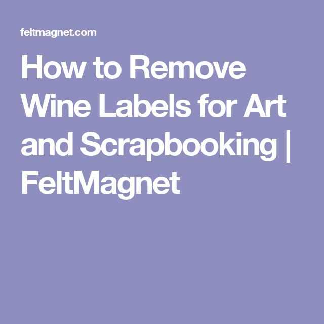 How to Remove Wine Labels for Art and Scrapbooking | FeltMagnet