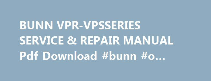BUNN VPR-VPSSERIES SERVICE & REPAIR MANUAL Pdf Download #bunn #o #matic #vps http://minnesota.nef2.com/bunn-vpr-vpsseries-service-repair-manual-pdf-download-bunn-o-matic-vps/  # Bunn VPR-VPSSERIES Service & Repair Manual VPR-VPS SERIES SERVICE REPAIR MANUAL BUNN-O-MATIC CORPORATION POST OFFICE BOX 3227 SPRINGFIELD, ILLINOIS 62708-3227 PHONE: (217) 529-6601 FAX: (217) 529-6644 41667.0000A 10/08 2008 Bunn-O-Matic Corporation. SOLE OPTION AS SPECIFIED HEREIN, TO REPAIR, REPLACEMENT OR REFUND…
