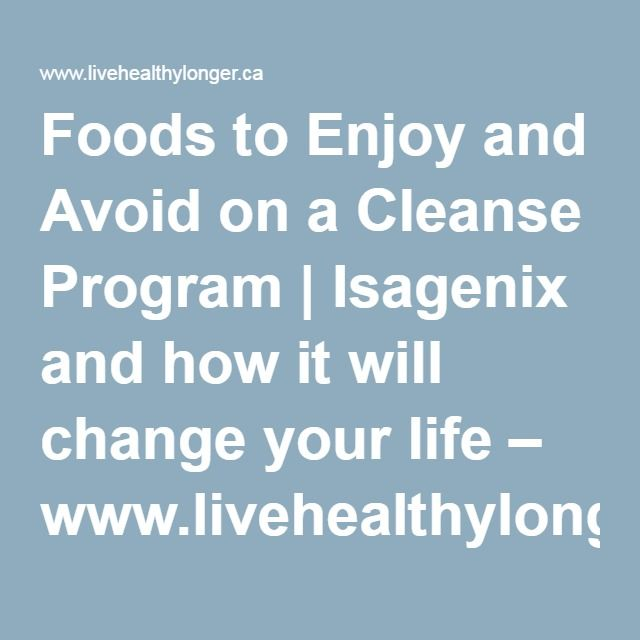 Foods to Enjoy and Avoid on a Cleanse Program | Isagenix and how it will change your life – www.livehealthylonger.ca