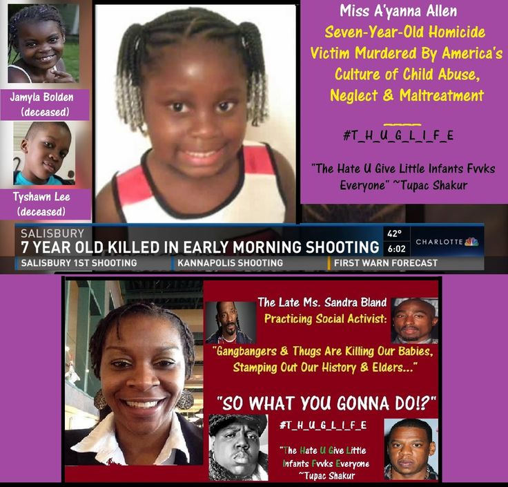 The late Miss A'yanna Allen's father was also a victim of America's Culture of Child Abuse, Neglect and Emotional Maltreatment when on Christmas morning 2009, he was killed by gunfire.  http://www.wbtv.com/story/33862413/grandmother-hurt-7-year-old-girl-killed-is-salisbury-shooting  http://www.twcnews.com/nc/charlotte/news/2016/12/4/two-murdered-in-salisbury.html ___ How many of my American neighbors are familiar with the late popular urban storyteller Tupac Shakur's #T_H_U_G_L_I_F_E Child…