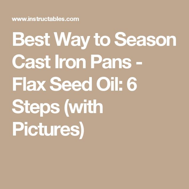 Best Way to Season Cast Iron Pans - Flax Seed Oil: 6 Steps (with Pictures)