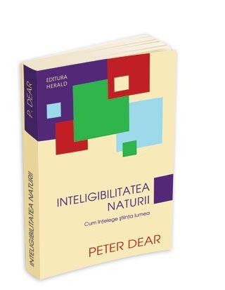 Inteligibilitatea naturii - Peter Dear, ed. Herald, 2012