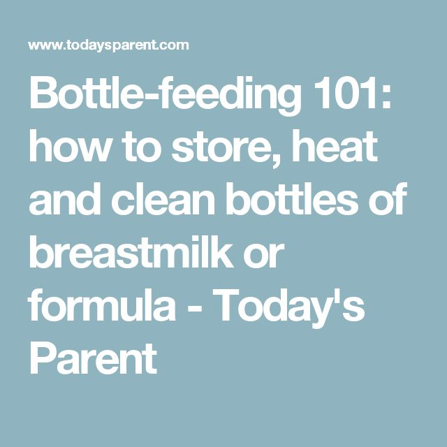 Bottle-feeding 101: how to store, heat and clean bottles of breastmilk or formula - Today's Parent