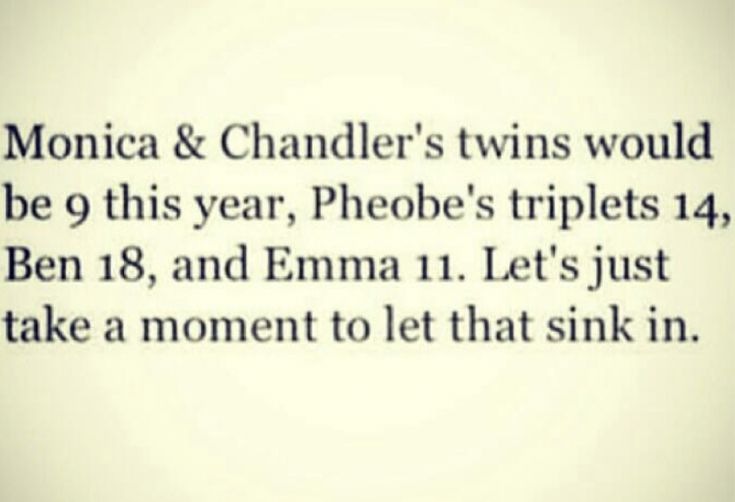Did you watch Friends?  Think about this one......... I am OLD.