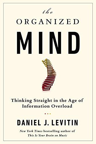 The Organized Mind: Thinking Straight in the Age of Information Overload by Daniel J. Levitin #Books