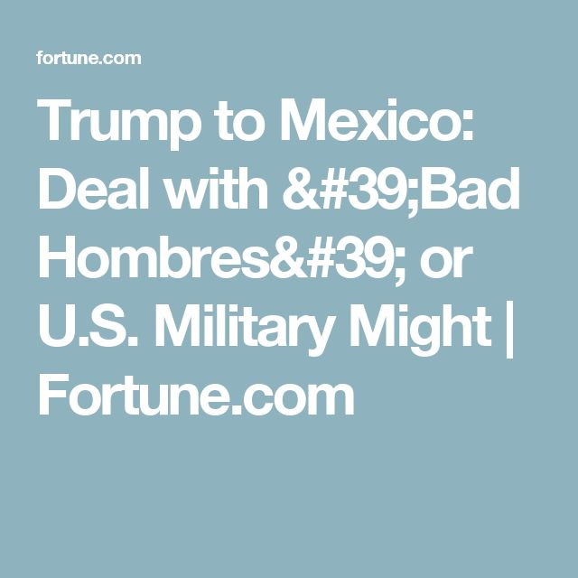 Trump to Mexico: Deal with 'Bad Hombres' or U.S. Military Might | Fortune.com
