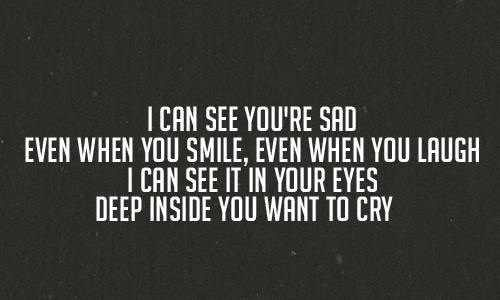 i can see you're sad even when you smile, even when you laugh. i can see it in your eyes deep inside you want to cry