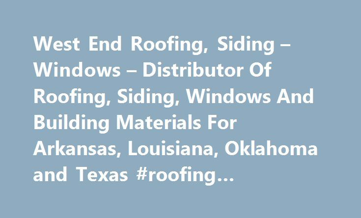 West End Roofing, Siding – Windows – Distributor Of Roofing, Siding, Windows And Building Materials For Arkansas, Louisiana, Oklahoma and Texas #roofing #contractors #okc http://alabama.remmont.com/west-end-roofing-siding-windows-distributor-of-roofing-siding-windows-and-building-materials-for-arkansas-louisiana-oklahoma-and-texas-roofing-contractors-okc/  # We Sell These Featured Building Materials GAF Timberline HD GAF Timberline HD provide homeowner with architecturally stylish but…