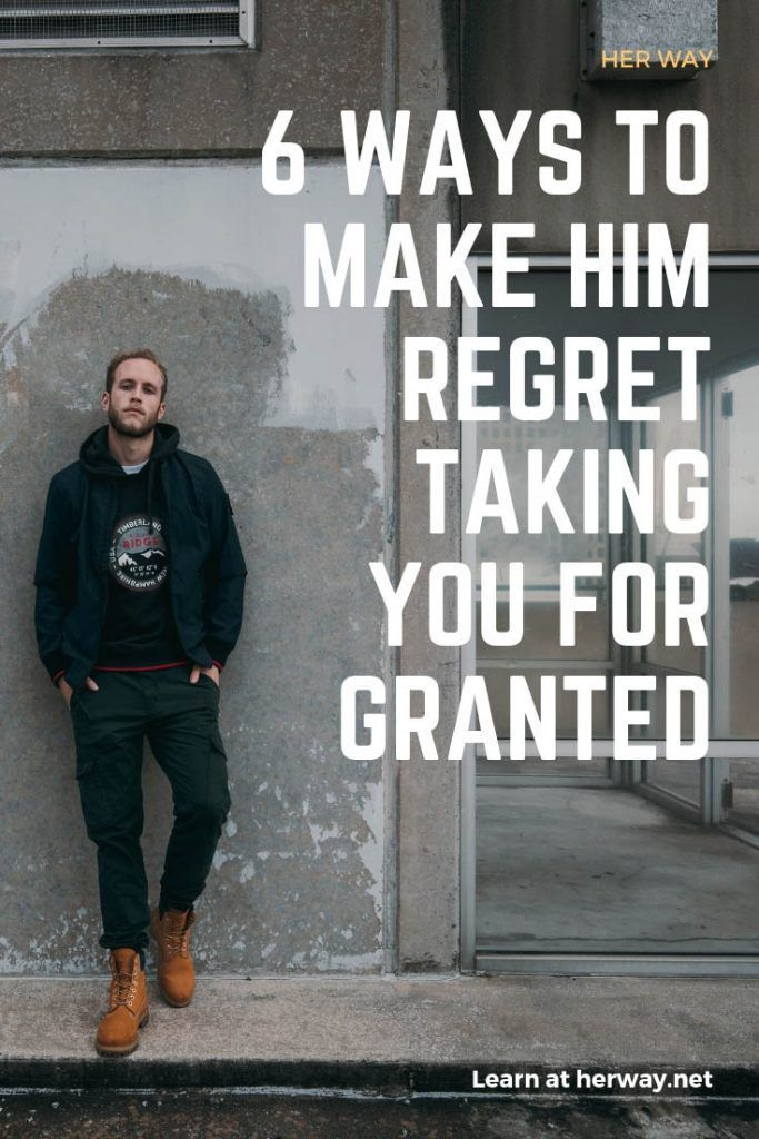 How to make him regret taking you for granted