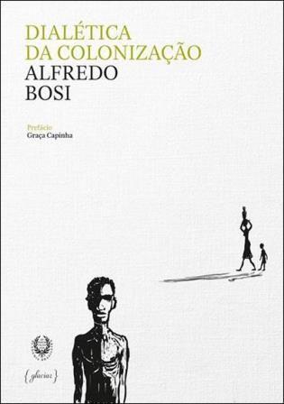 Dialética da colonização / Alfredo Bosi ; prefácio de Graça Capinha - Lisboa : Glaciar ; Rio de Janeiro : Academia Brasileira de Letras, 2014