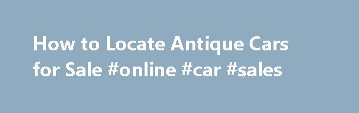How to Locate Antique Cars for Sale #online #car #sales http://autos.remmont.com/how-to-locate-antique-cars-for-sale-online-car-sales/  #local cars for sale # How to Locate Antique Cars for Sale Finding antique cars for sale is a very different process then shopping for a run of the mill... Read more >The post How to Locate Antique Cars for Sale #online #car #sales appeared first on Auto.