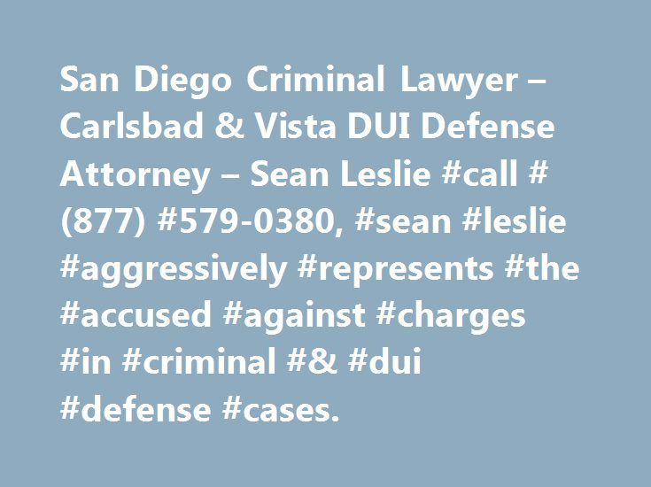 San Diego Criminal Lawyer – Carlsbad & Vista DUI Defense Attorney – Sean Leslie #call #(877) #579-0380, #sean #leslie #aggressively #represents #the #accused #against #charges #in #criminal #& #dui #defense #cases. http://ohio.remmont.com/san-diego-criminal-lawyer-carlsbad-vista-dui-defense-attorney-sean-leslie-call-877-579-0380-sean-leslie-aggressively-represents-the-accused-against-charges-in-criminal-dui-d/  # San Diego Criminal Lawyer Welcome to my Website – Attorney Sean F. Leslie Based…