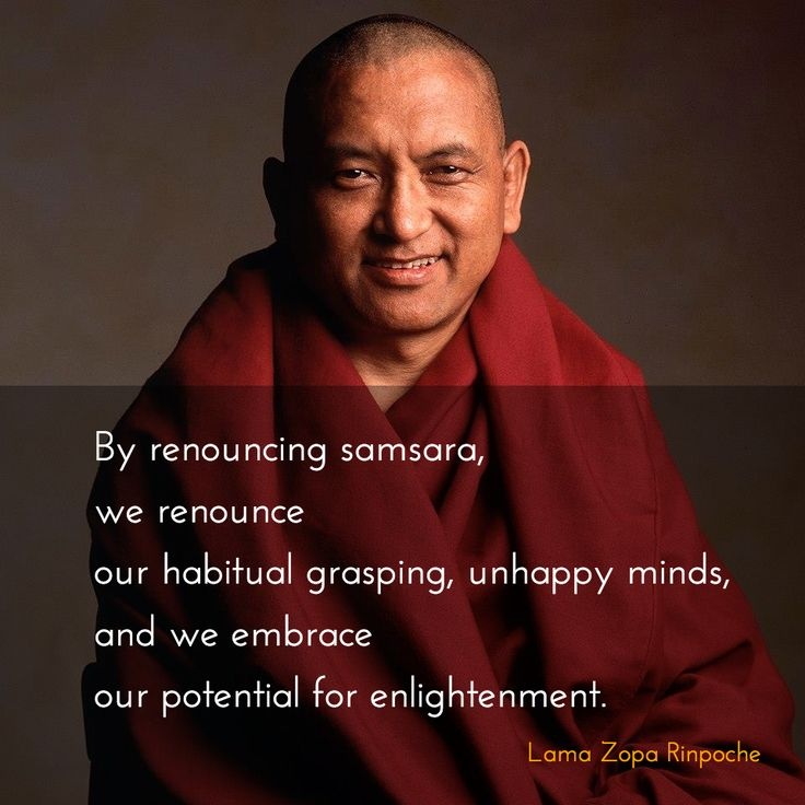 "Renouncing samsara ~ Lama Zopa Rinpoche http://justdharma.com/s/x4vra  By renouncing samsara, we renounce our habitual grasping, unhappy minds. And by renouncing samsara, we embrace our potential for enlightenment.  – Lama Zopa Rinpoche  from the book ""Transforming Problems into Happiness"" ISBN: 978-0861711949  -  https://www.amazon.com/gp/product/0861711947/ref=as_li_tf_tl?ie=UTF8&camp=1789&creative=9325&creativeASIN=0861711947&linkCode=as2&tag=jusdhaquo-20"
