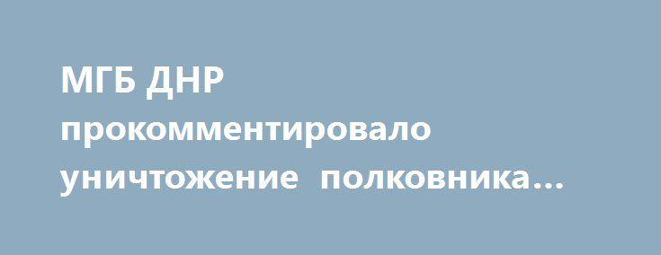 МГБ ДНР прокомментировало уничтожение полковника СБУ в Мариуполе http://rusdozor.ru/2017/04/01/mgb-dnr-prokommentirovalo-unichtozhenie-polkovnika-sbu-v-mariupole/  Заявления украинской стороны о причастности силовых структур ДНР к уничтожению офицера СБУ Александра Хараберюша, не имеют под собой никаких оснований. Об этом заявили в пресс-службе МГБ ДНР. «Обвинения в причастности ДНР к убийству начальника главного отдела контрразведки УСБУ в Донецкой ...
