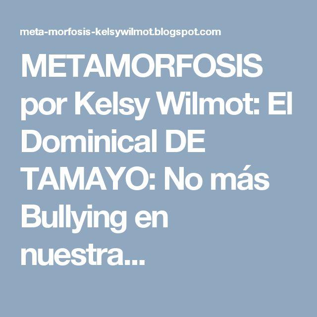 METAMORFOSIS por Kelsy Wilmot: El Dominical DE TAMAYO: No más Bullying en nuestra...