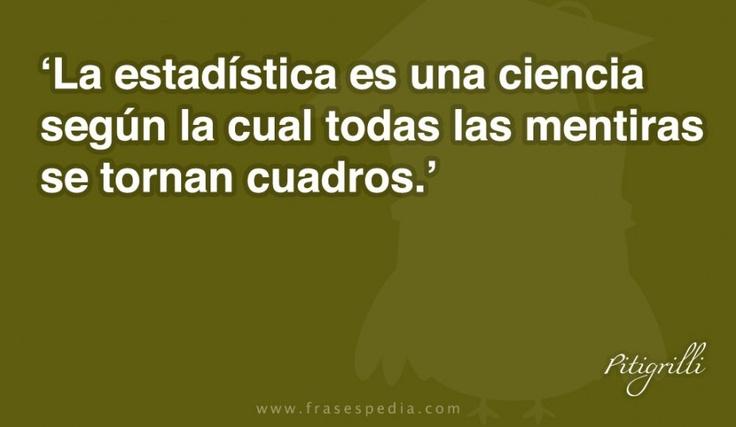 La estadística es una ciencia según la cual todas las mentiras se tornan cuadros.