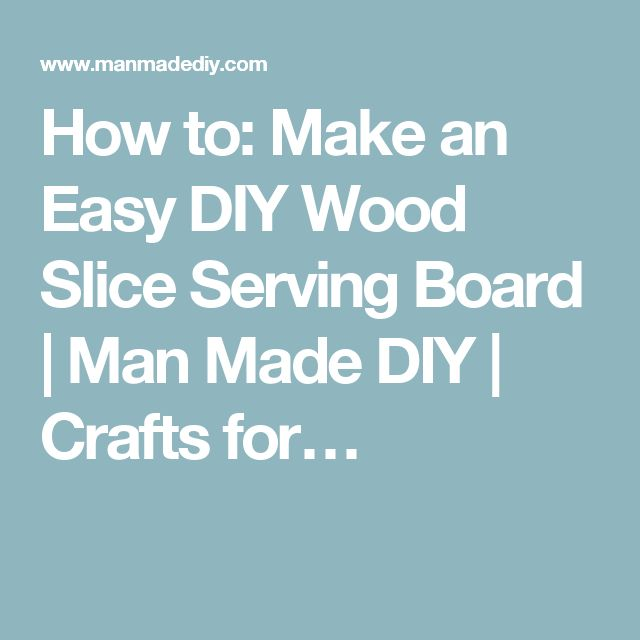 How to: Make an Easy DIY Wood Slice Serving Board | Man Made DIY | Crafts for…